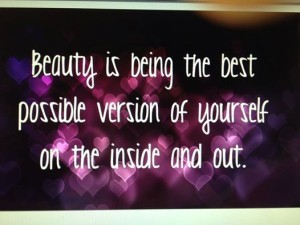 Beauty is the best possibe version of yourself on the inside and out